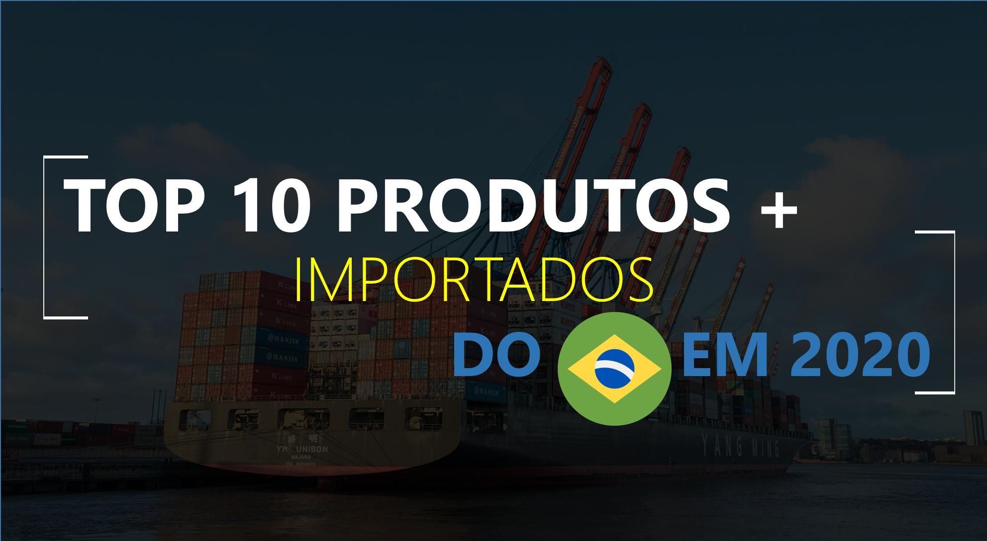 TOP 10 – Produtos mais importados no Brasil em 2020
